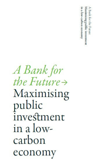 A Bank for the Future – Maximising public investment in a low carbon economy