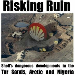 Risking Ruin: Shell's dangerous developments in the Tar Sands, Arctic and Nigeria