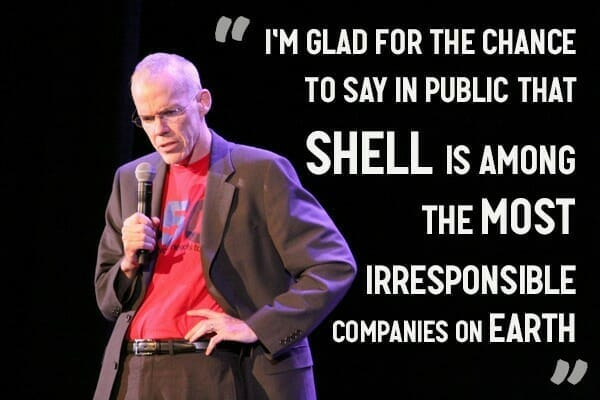 """I didn't know Shell was sponsoring this conference when I agreed to do it, but I'm glad for the chance to say in public that Shell is among the most irresponsible companies on earth. "" - Bill McKibben"