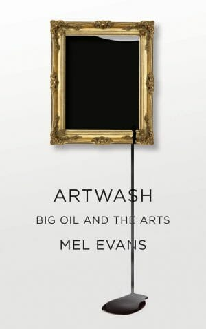 Artwash: Big Oil and the Arts. By Mel Evans