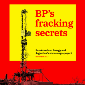 BP's Fracking Secrets: Pan American Energy and Argentina's fracking mega-project. Dec 2017 report