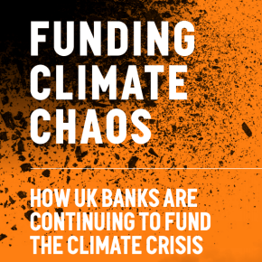 Funding Climate Chaos - How Banks Are Continueing To Fund The Climate Crisis